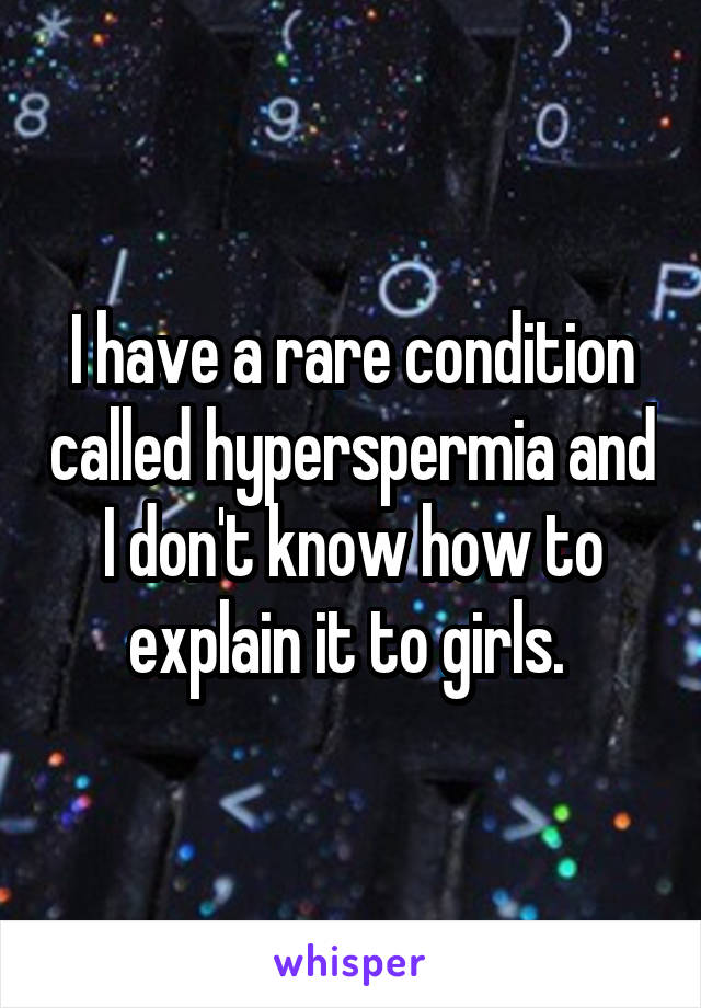 I have a rare condition called hyperspermia and I don't know how to explain it to girls.