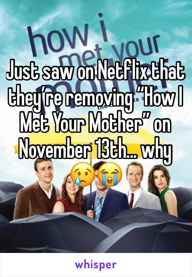 """Just saw on Netflix that they're removing """"How I Met Your Mother"""" on November 13th... why 😢😭"""