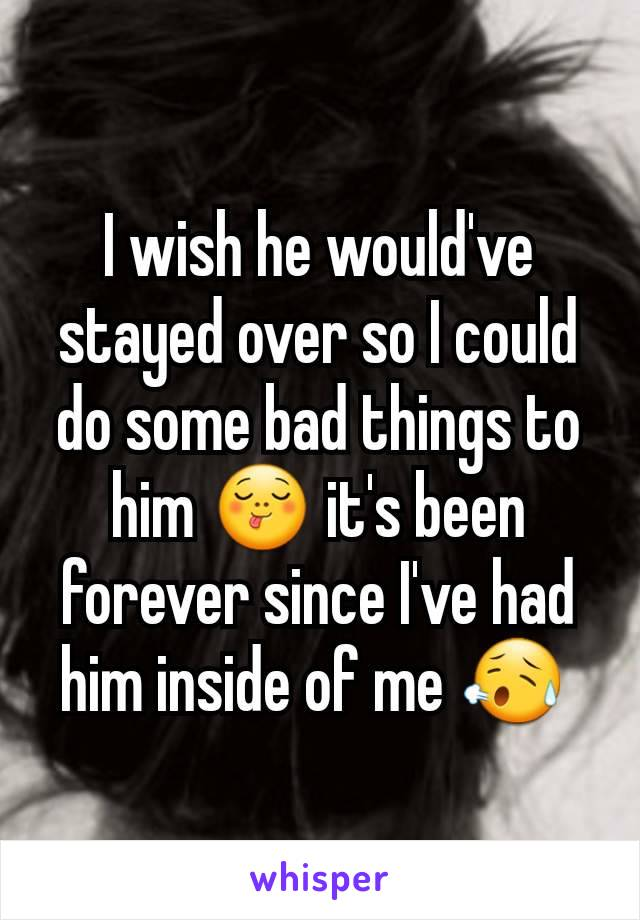 I wish he would've stayed over so I could do some bad things to him 😋 it's been forever since I've had him inside of me 😥