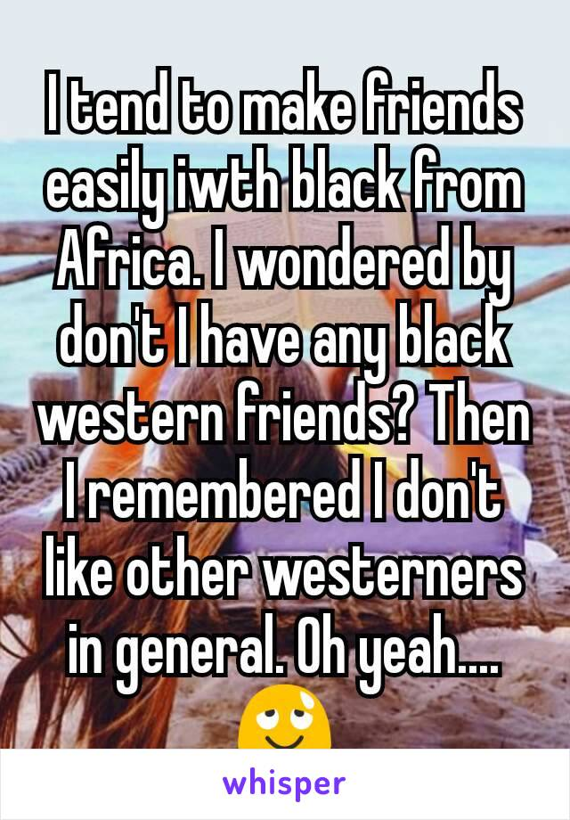I tend to make friends easily iwth black from Africa. I wondered by don't I have any black western friends? Then I remembered I don't like other westerners in general. Oh yeah....😌