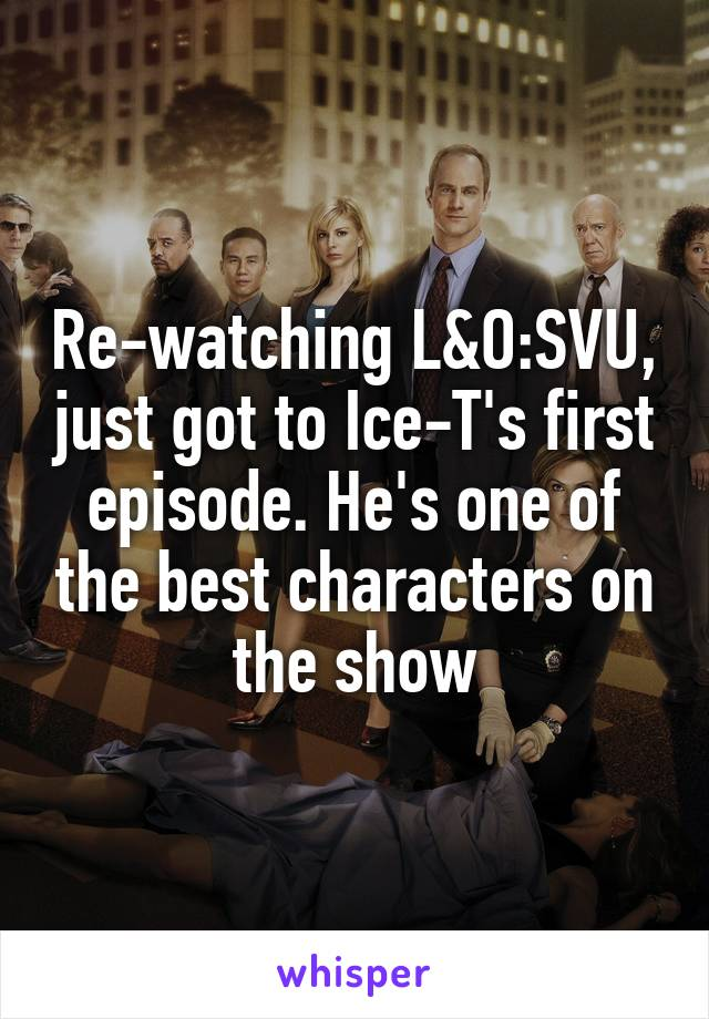 Re-watching L&O:SVU, just got to Ice-T's first episode. He's one of the best characters on the show