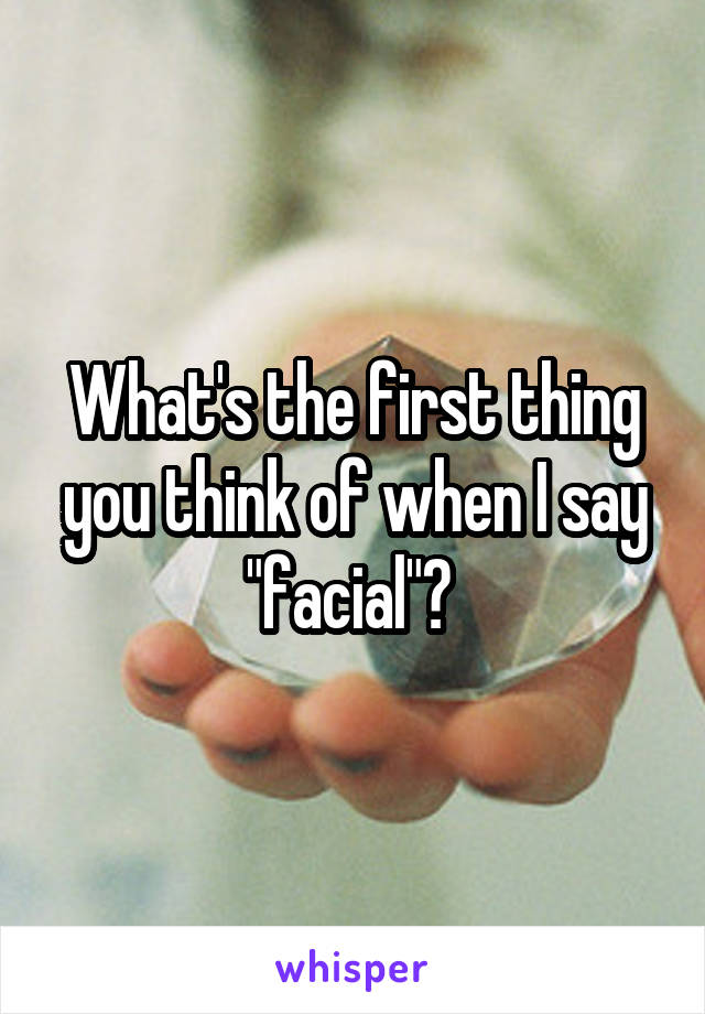 "What's the first thing you think of when I say ""facial""?"