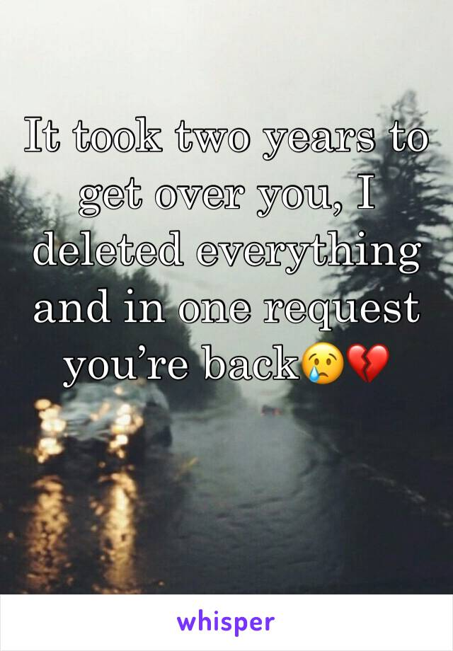 It took two years to get over you, I deleted everything and in one request you're back😢💔