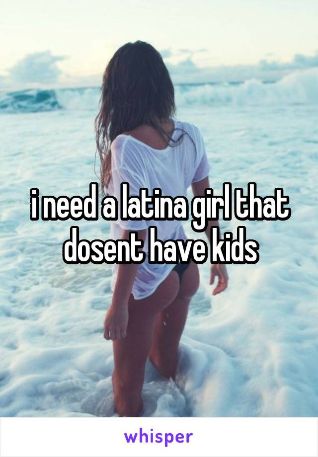 i need a latina girl that dosent have kids
