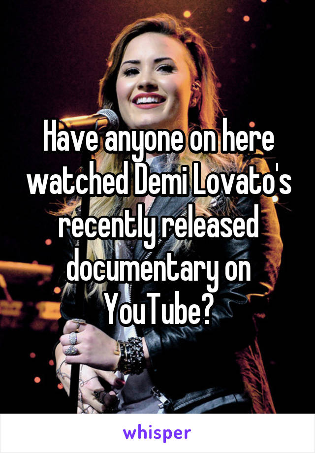 Have anyone on here watched Demi Lovato's recently released documentary on YouTube?