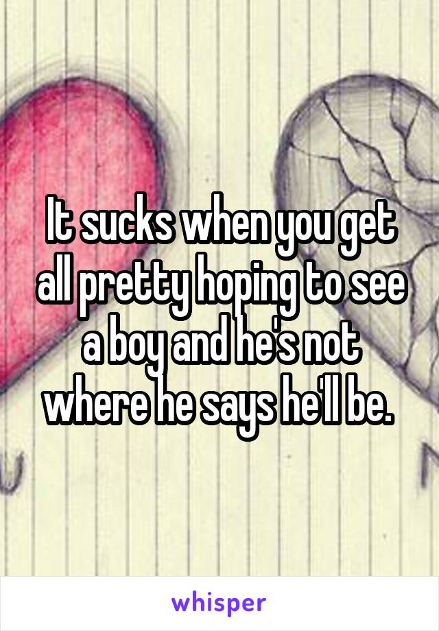 It sucks when you get all pretty hoping to see a boy and he's not where he says he'll be.