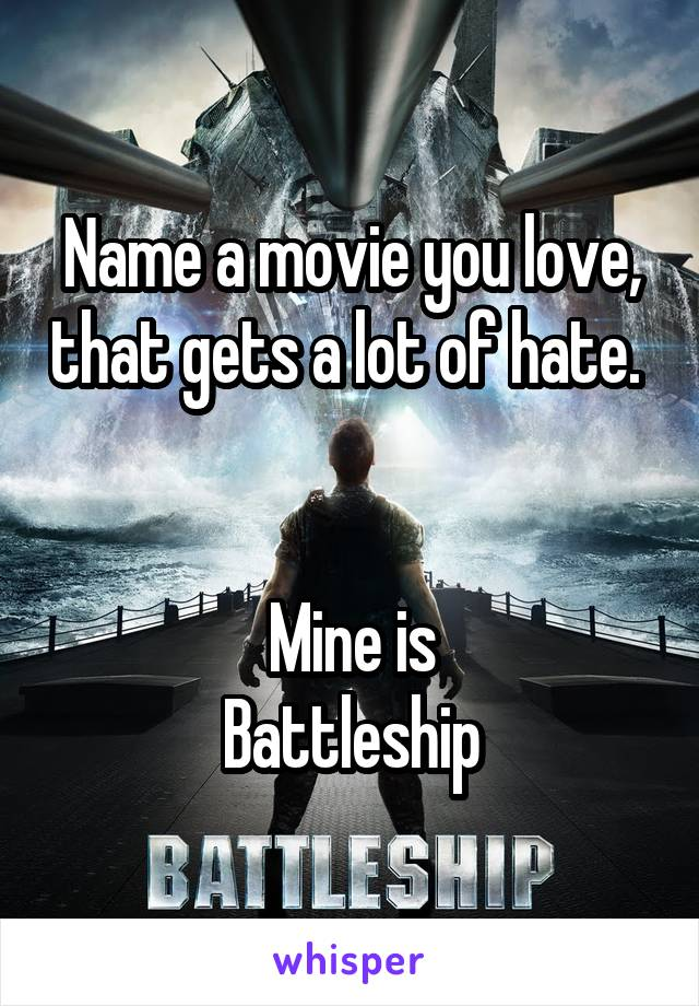Name a movie you love, that gets a lot of hate.    Mine is Battleship