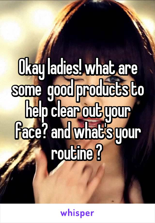 Okay ladies! what are some  good products to help clear out your face? and what's your routine ?