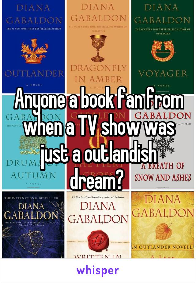 Anyone a book fan from when a TV show was just a outlandish dream?