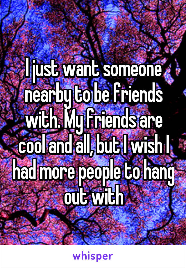 I just want someone nearby to be friends with. My friends are cool and all, but I wish I had more people to hang out with