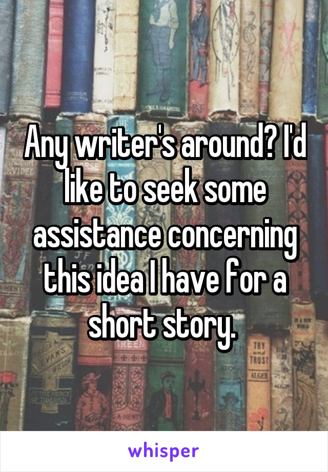 Any writer's around? I'd like to seek some assistance concerning this idea I have for a short story.