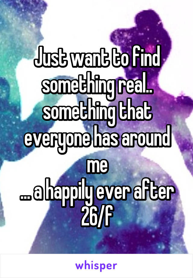 Just want to find something real.. something that everyone has around me ... a happily ever after 26/f