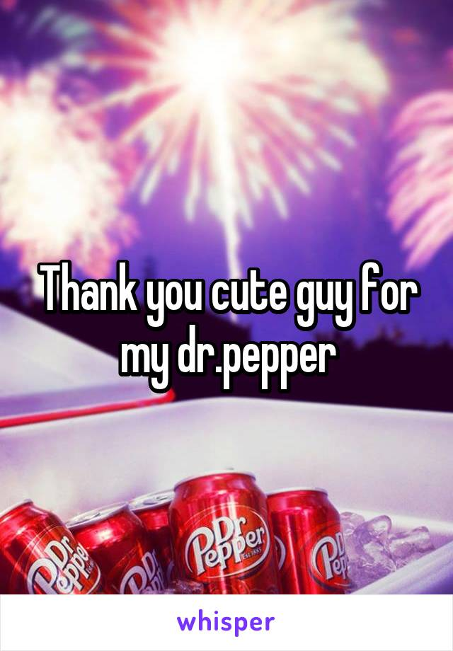 Thank you cute guy for my dr.pepper