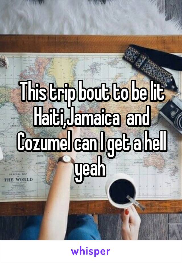 This trip bout to be lit Haiti,Jamaica  and Cozumel can I get a hell yeah