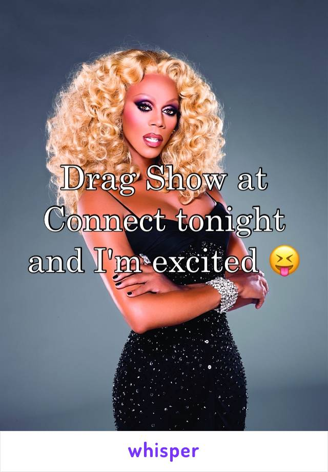 Drag Show at Connect tonight and I'm excited 😝