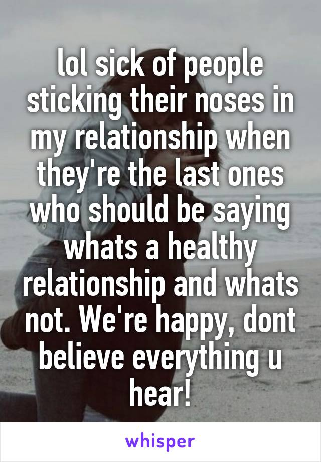 lol sick of people sticking their noses in my relationship when they're the last ones who should be saying whats a healthy relationship and whats not. We're happy, dont believe everything u hear!