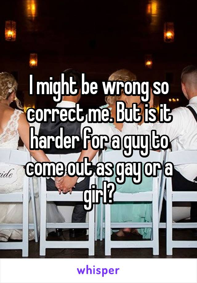 I might be wrong so correct me. But is it harder for a guy to come out as gay or a girl?