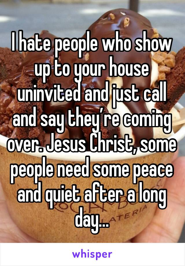 I hate people who show up to your house uninvited and just call and say they're coming over. Jesus Christ, some people need some peace and quiet after a long day...