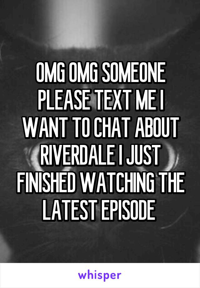 OMG OMG SOMEONE PLEASE TEXT ME I WANT TO CHAT ABOUT RIVERDALE I JUST FINISHED WATCHING THE LATEST EPISODE
