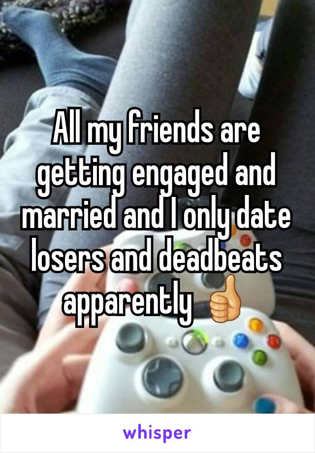 All my friends are getting engaged and married and I only date losers and deadbeats apparently 👍