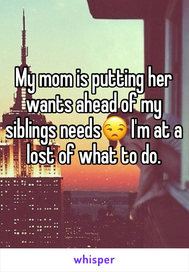 My mom is putting her wants ahead of my siblings needs😒 I'm at a lost of what to do.