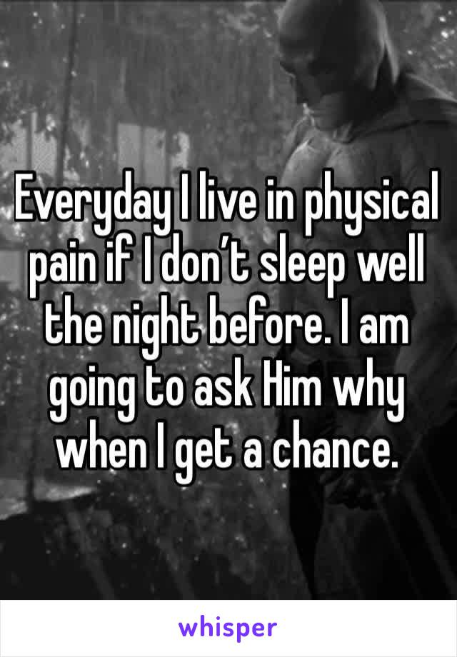 Everyday I live in physical pain if I don't sleep well the night before. I am going to ask Him why when I get a chance.