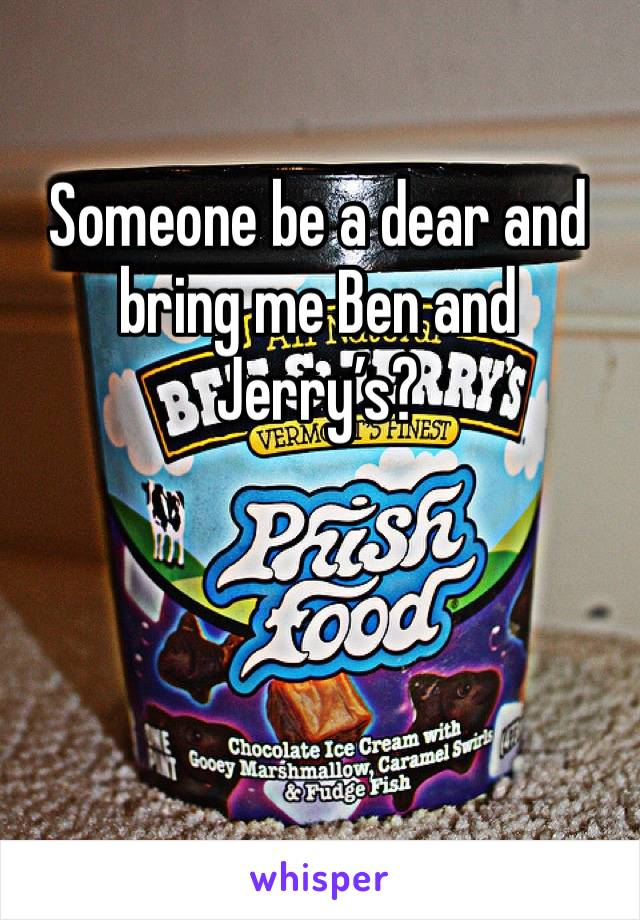 Someone be a dear and bring me Ben and Jerry's?