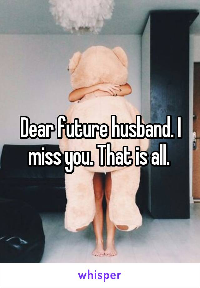 Dear future husband. I miss you. That is all.