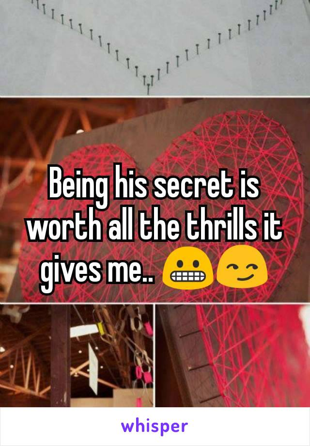 Being his secret is worth all the thrills it gives me.. 😬😏