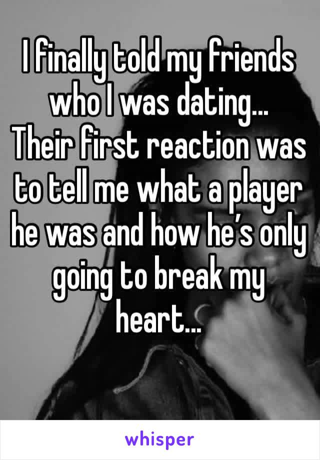 I finally told my friends who I was dating... Their first reaction was to tell me what a player he was and how he's only going to break my heart...
