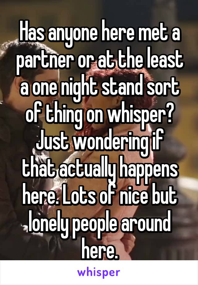 Has anyone here met a partner or at the least a one night stand sort of thing on whisper? Just wondering if that actually happens here. Lots of nice but lonely people around here.