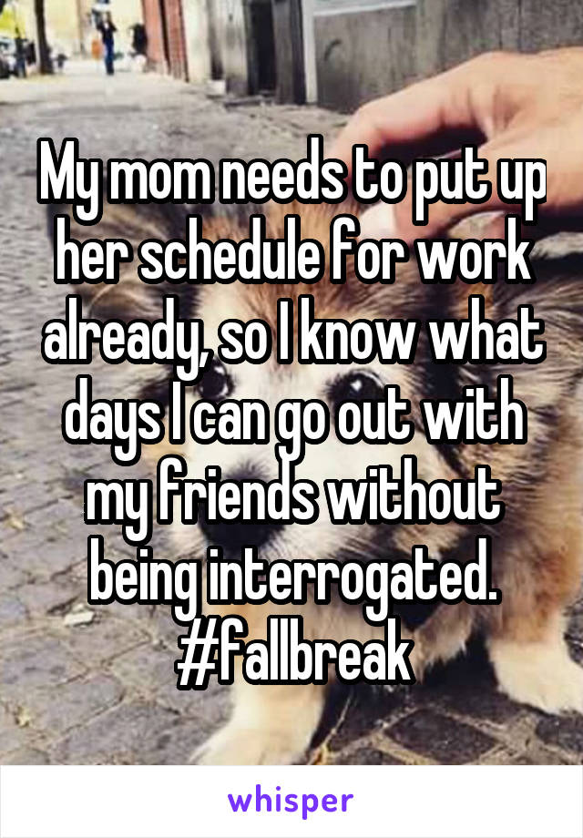 My mom needs to put up her schedule for work already, so I know what days I can go out with my friends without being interrogated. #fallbreak