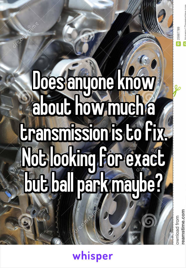 Does anyone know about how much a transmission is to fix. Not looking for exact but ball park maybe?