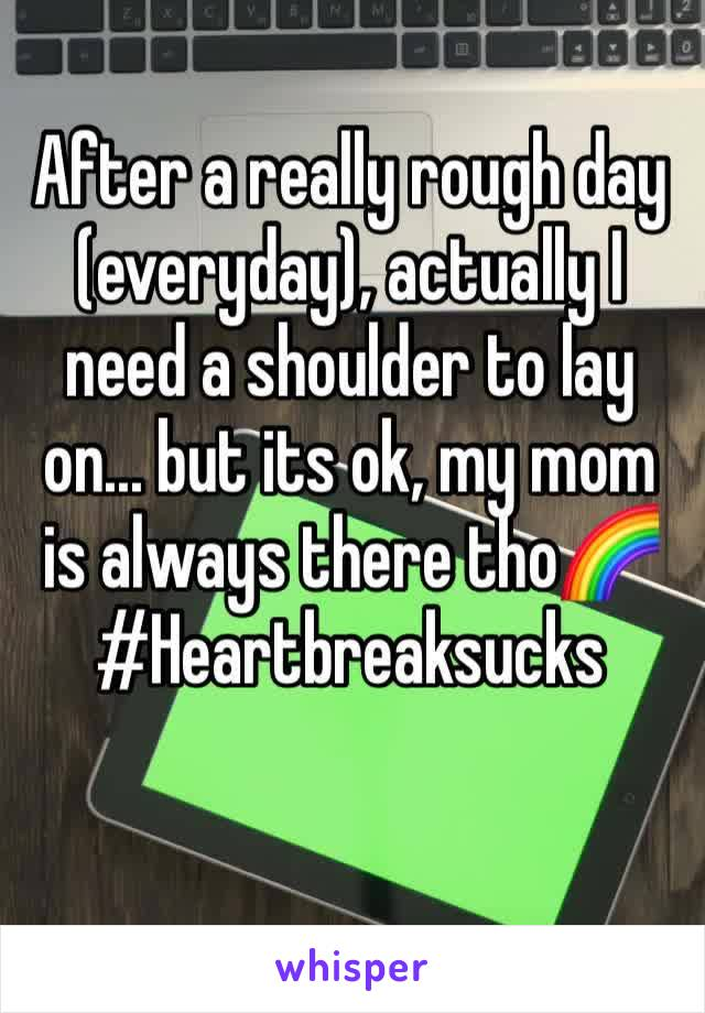 After a really rough day (everyday), actually I need a shoulder to lay on... but its ok, my mom is always there tho🌈 #Heartbreaksucks