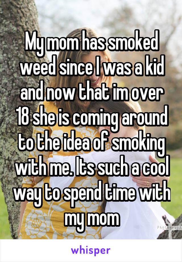 My mom has smoked weed since I was a kid and now that im over 18 she is coming around to the idea of smoking with me. Its such a cool way to spend time with my mom