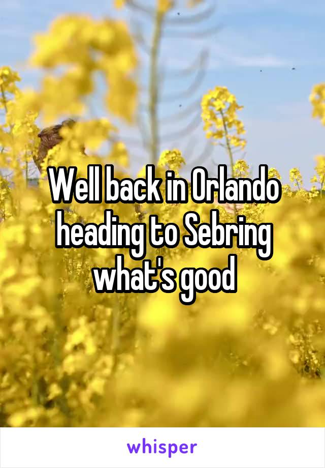 Well back in Orlando heading to Sebring what's good