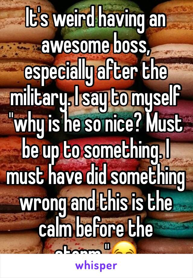 """It's weird having an awesome boss, especially after the military. I say to myself """"why is he so nice? Must be up to something. I must have did something wrong and this is the calm before the storm.""""😂"""