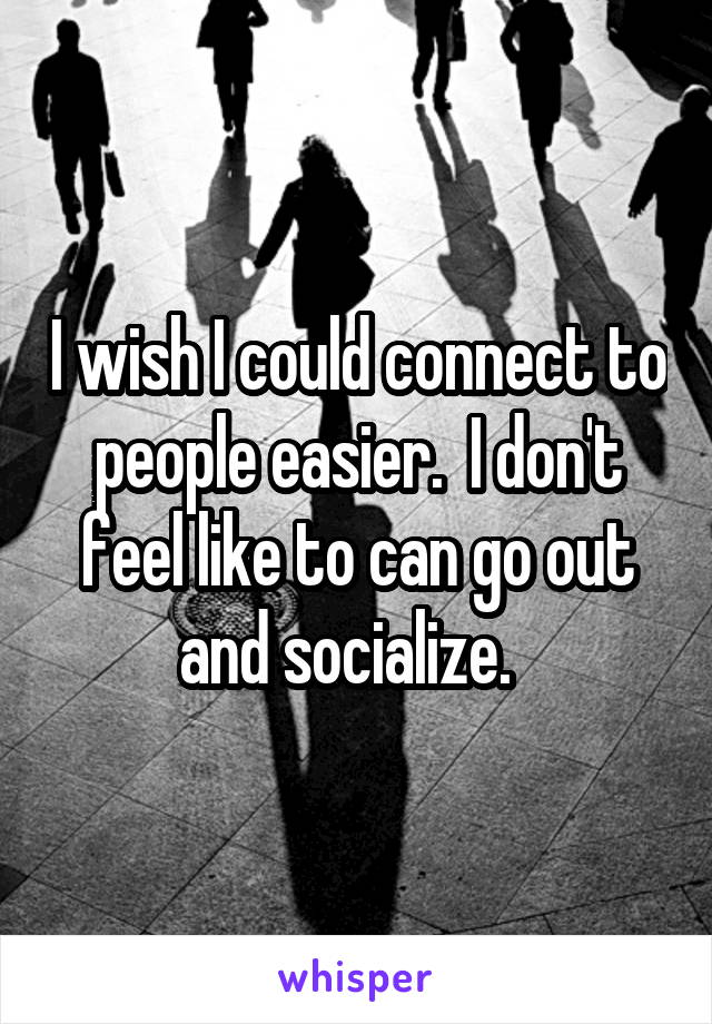 I wish I could connect to people easier.  I don't feel like to can go out and socialize.