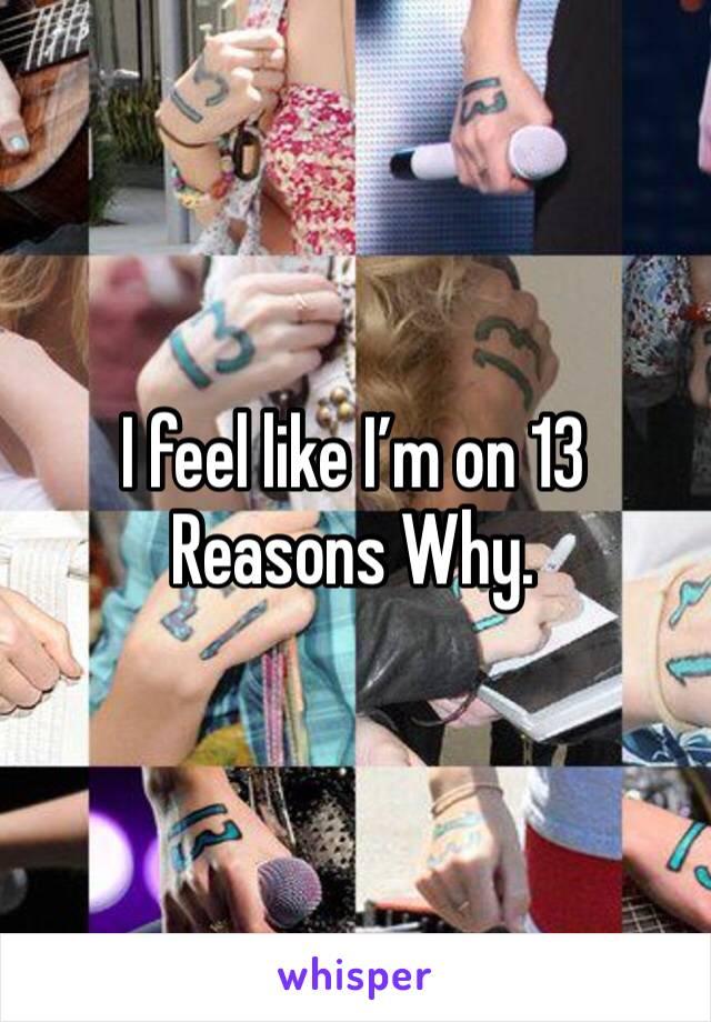 I feel like I'm on 13 Reasons Why.