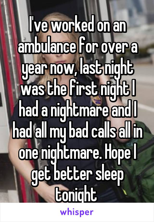 I've worked on an ambulance for over a year now, last night was the first night I had a nightmare and I had all my bad calls all in one nightmare. Hope I get better sleep tonight