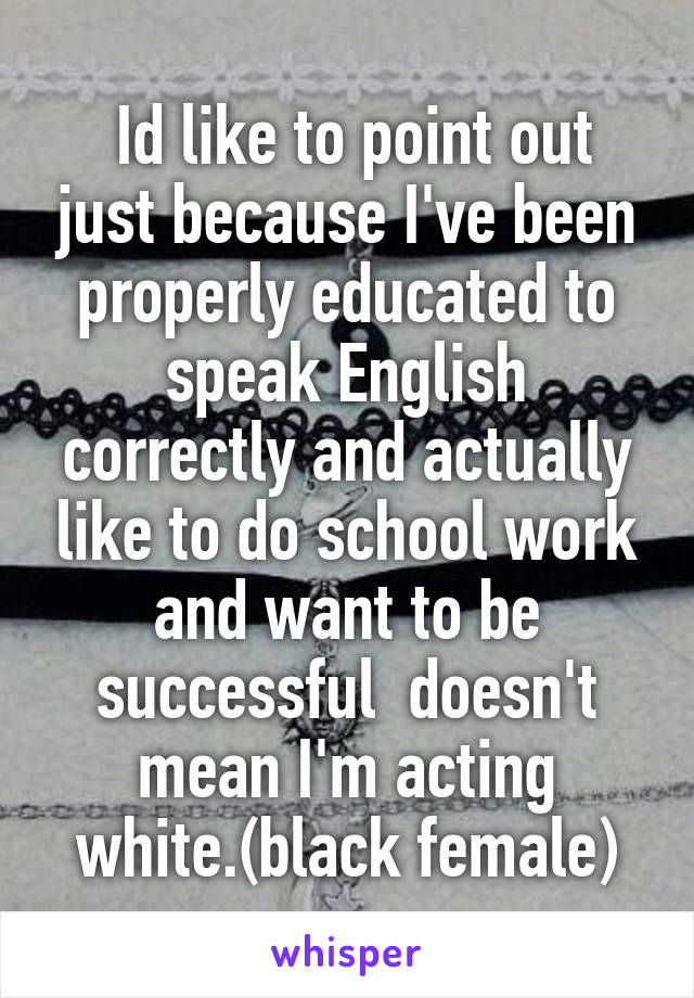 Id like to point out just because I've been properly educated to speak English correctly and actually like to do school work and want to be successful  doesn't mean I'm acting white.(black female)