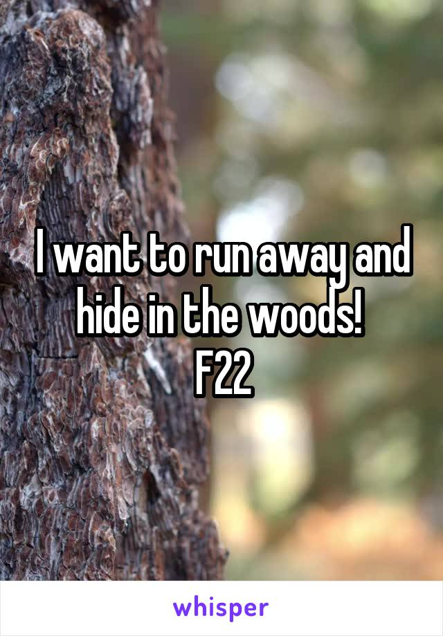 I want to run away and hide in the woods!  F22