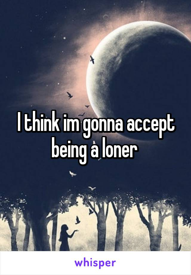 I think im gonna accept being a loner