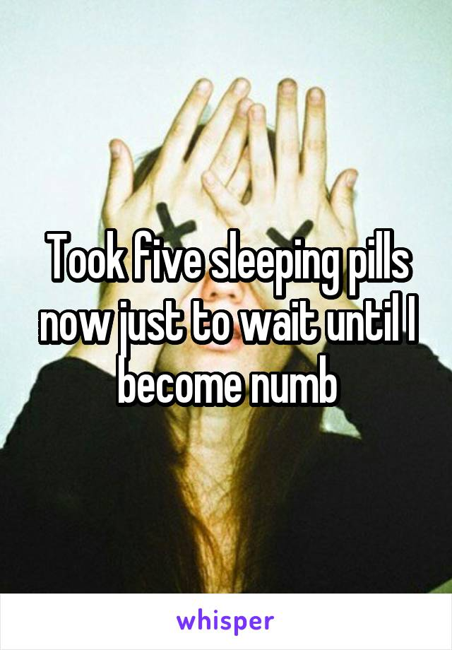Took five sleeping pills now just to wait until I become numb