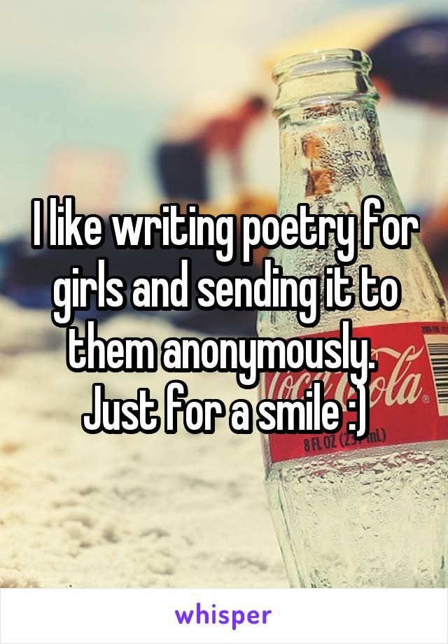 I like writing poetry for girls and sending it to them anonymously.  Just for a smile :)