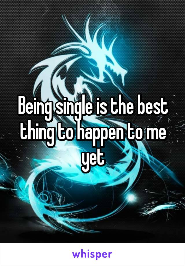 Being single is the best thing to happen to me yet