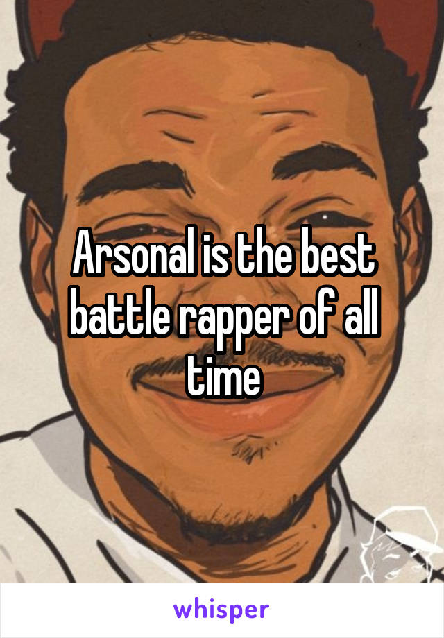 Arsonal is the best battle rapper of all time