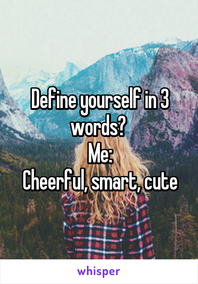 Define yourself in 3 words?  Me: Cheerful, smart, cute