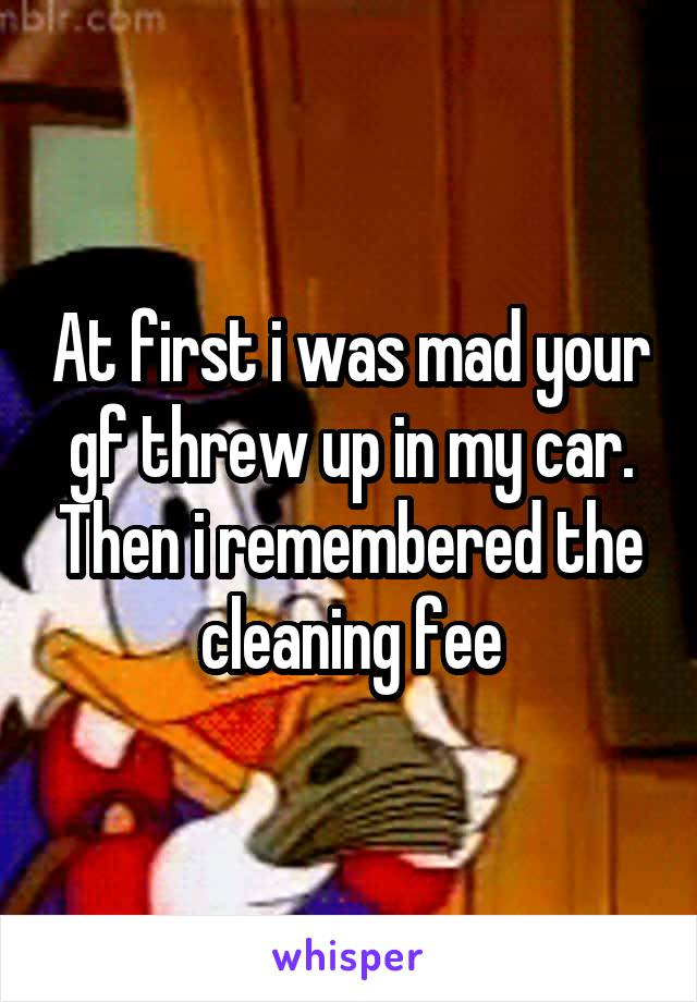 At first i was mad your gf threw up in my car. Then i remembered the cleaning fee