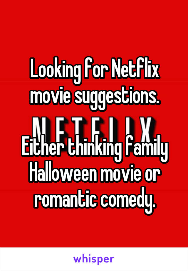 Looking for Netflix movie suggestions.  Either thinking family Halloween movie or romantic comedy.